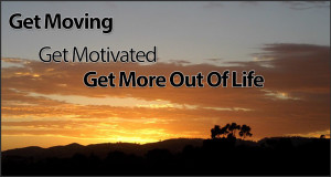 Get Moving – Get Motivated – Get More Out Of Life