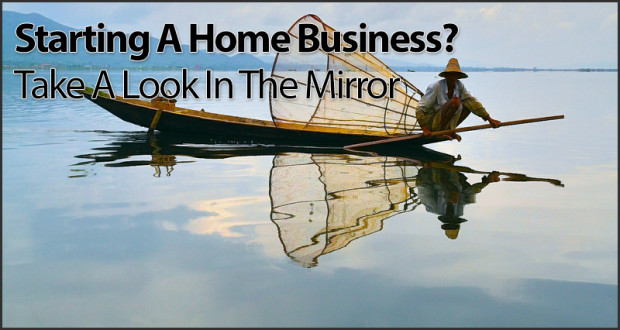 Starting A Home Business? Take A Look In The Mirror